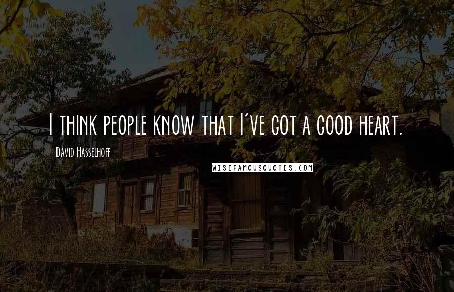 David Hasselhoff quotes: I think people know that I've got a good heart.