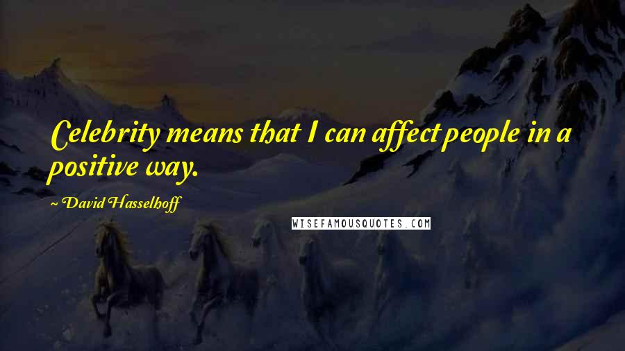David Hasselhoff quotes: Celebrity means that I can affect people in a positive way.