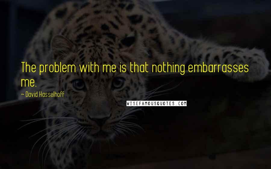 David Hasselhoff quotes: The problem with me is that nothing embarrasses me.