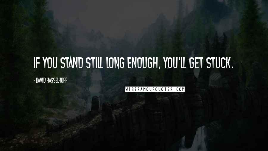 David Hasselhoff quotes: If you stand still long enough, you'll get stuck.