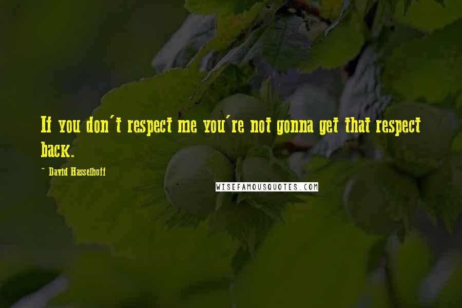 David Hasselhoff quotes: If you don't respect me you're not gonna get that respect back.