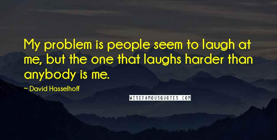 David Hasselhoff quotes: My problem is people seem to laugh at me, but the one that laughs harder than anybody is me.