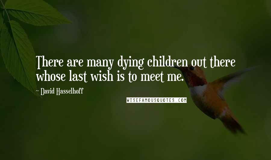 David Hasselhoff quotes: There are many dying children out there whose last wish is to meet me.