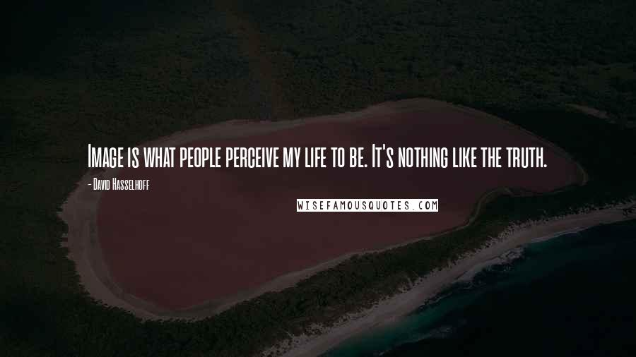 David Hasselhoff quotes: Image is what people perceive my life to be. It's nothing like the truth.