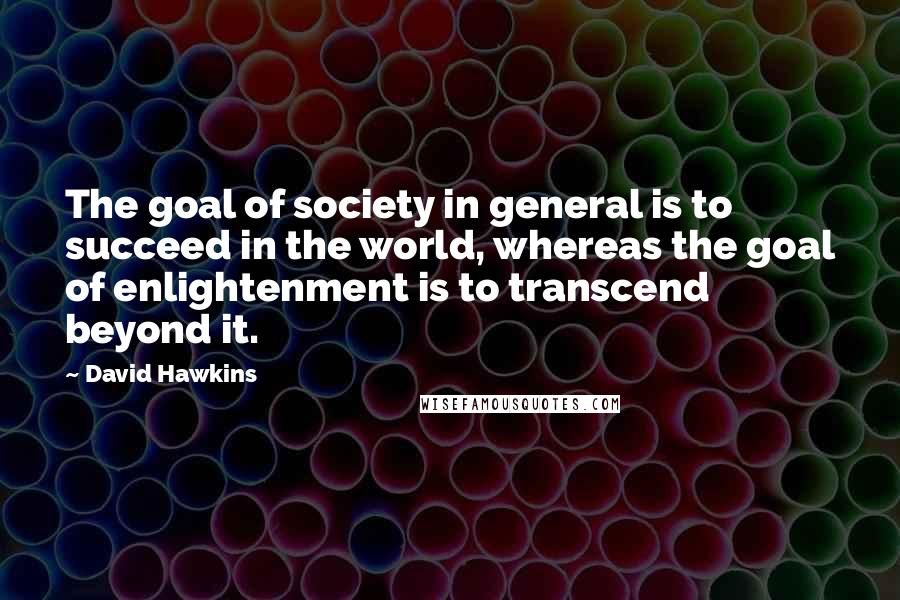 David Hawkins quotes: The goal of society in general is to succeed in the world, whereas the goal of enlightenment is to transcend beyond it.