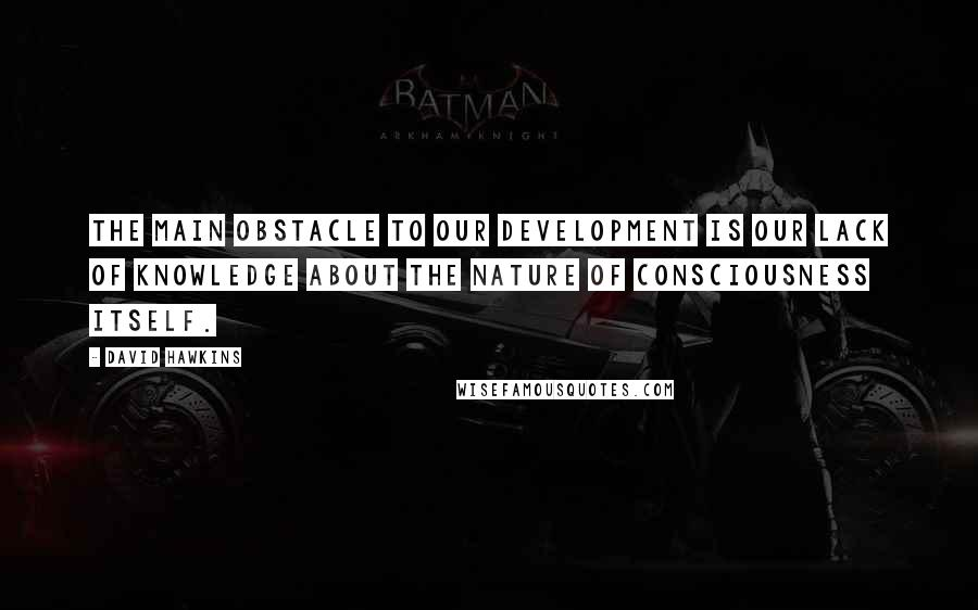 David Hawkins quotes: The main obstacle to our development is our lack of knowledge about the nature of consciousness itself.