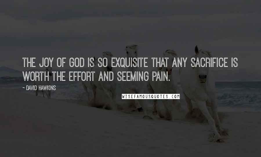 David Hawkins quotes: The joy of God is so exquisite that any sacrifice is worth the effort and seeming pain.