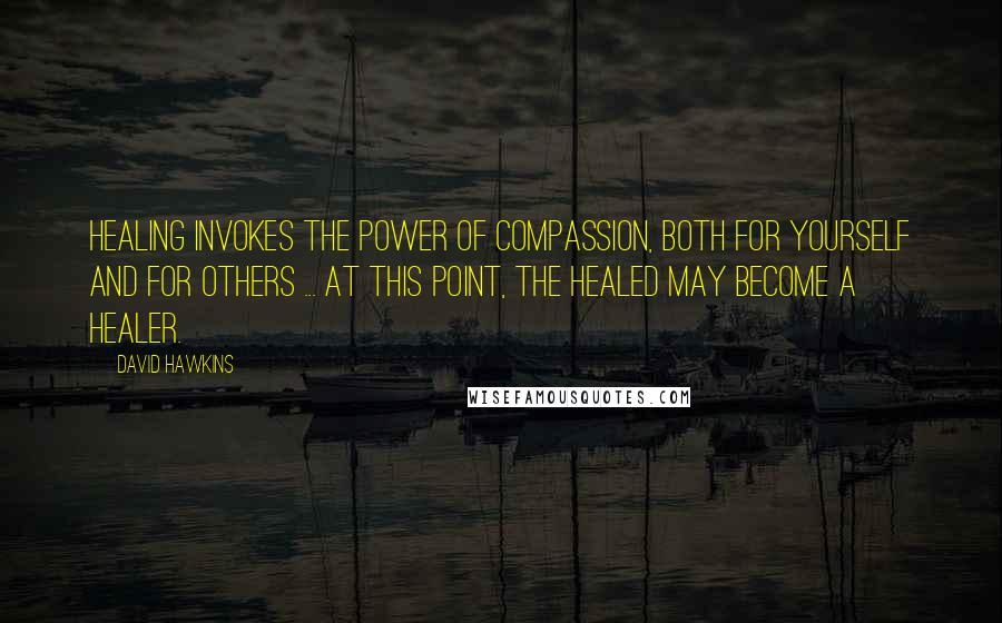 David Hawkins quotes: Healing invokes the power of compassion, both for yourself and for others ... At this point, the healed may become a healer.