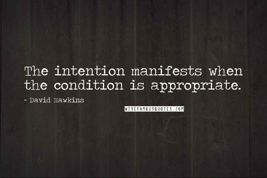 David Hawkins quotes: The intention manifests when the condition is appropriate.