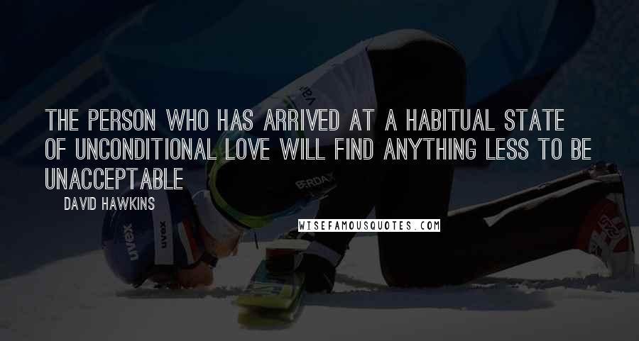 David Hawkins quotes: the person who has arrived at a habitual state of unconditional love will find anything less to be unacceptable