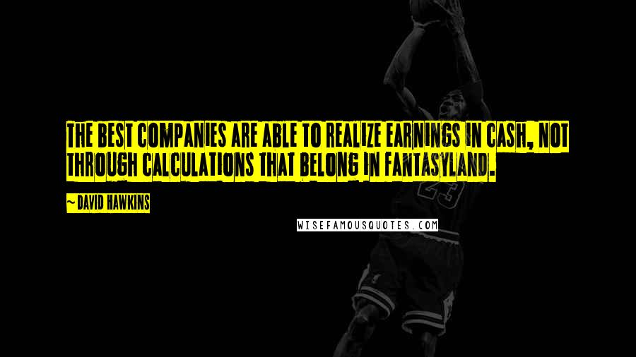 David Hawkins quotes: The best companies are able to realize earnings in cash, not through calculations that belong in fantasyland.