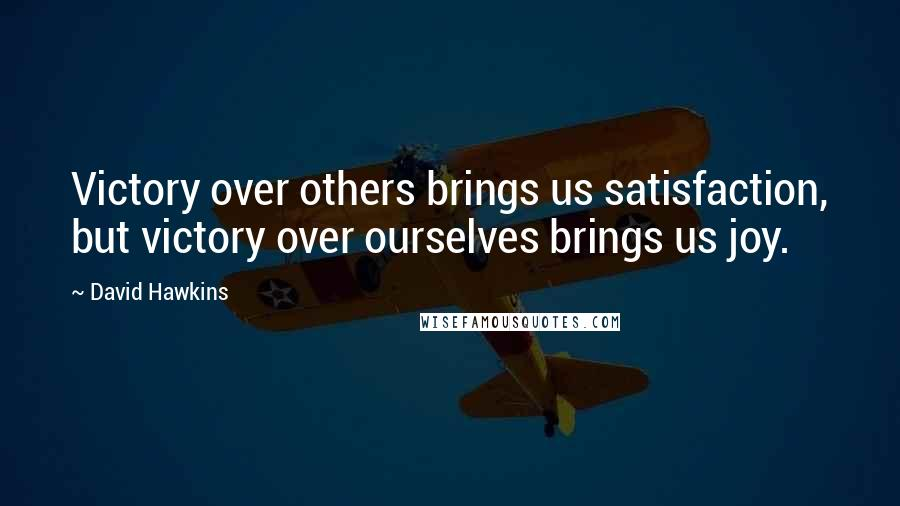 David Hawkins quotes: Victory over others brings us satisfaction, but victory over ourselves brings us joy.