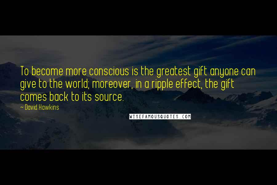 David Hawkins quotes: To become more conscious is the greatest gift anyone can give to the world; moreover, in a ripple effect, the gift comes back to its source.