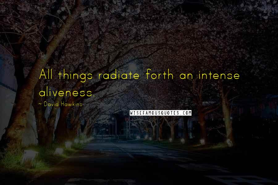 David Hawkins quotes: All things radiate forth an intense aliveness.