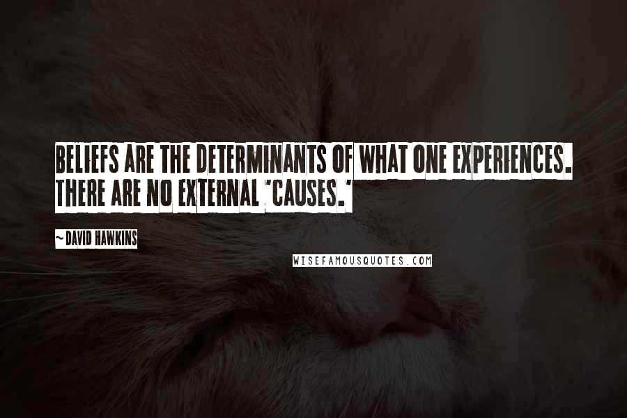 David Hawkins quotes: Beliefs are the determinants of what one experiences. There are no external 'causes.'