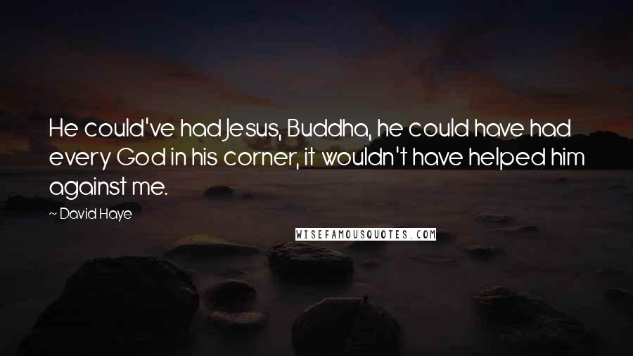 David Haye quotes: He could've had Jesus, Buddha, he could have had every God in his corner, it wouldn't have helped him against me.