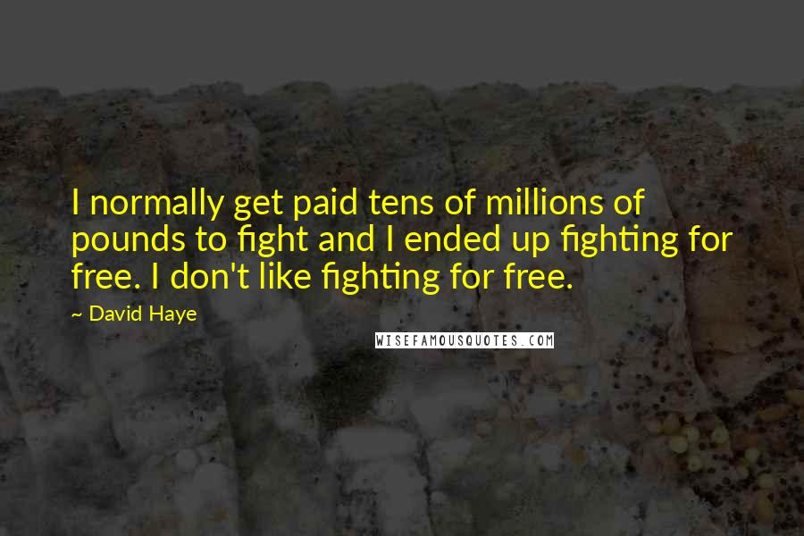 David Haye quotes: I normally get paid tens of millions of pounds to fight and I ended up fighting for free. I don't like fighting for free.