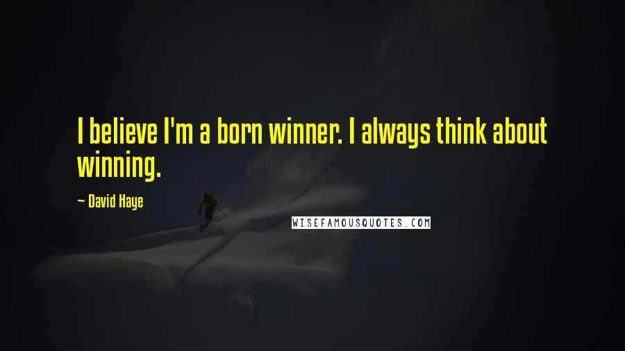 David Haye quotes: I believe I'm a born winner. I always think about winning.