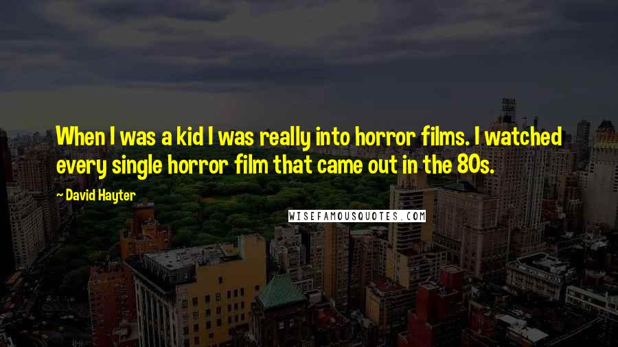 David Hayter quotes: When I was a kid I was really into horror films. I watched every single horror film that came out in the 80s.