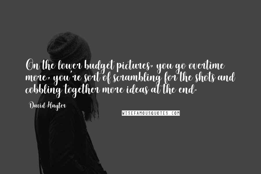 David Hayter quotes: On the lower budget pictures, you go overtime more, you're sort of scrambling for the shots and cobbling together more ideas at the end.
