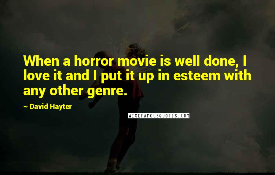 David Hayter quotes: When a horror movie is well done, I love it and I put it up in esteem with any other genre.