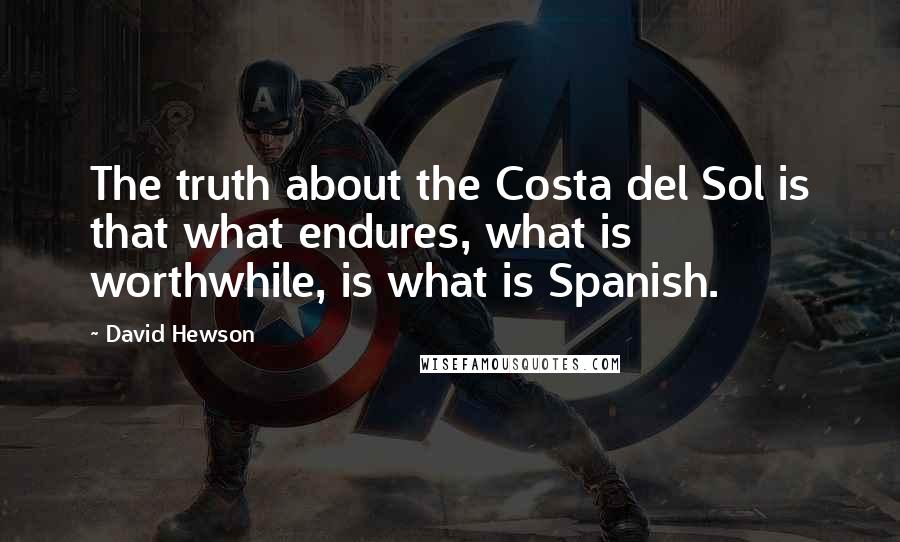 David Hewson quotes: The truth about the Costa del Sol is that what endures, what is worthwhile, is what is Spanish.