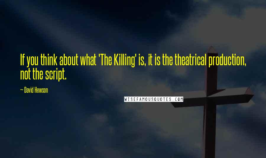 David Hewson quotes: If you think about what 'The Killing' is, it is the theatrical production, not the script.