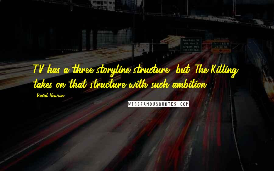 David Hewson quotes: TV has a three storyline structure, but 'The Killing' takes on that structure with such ambition.