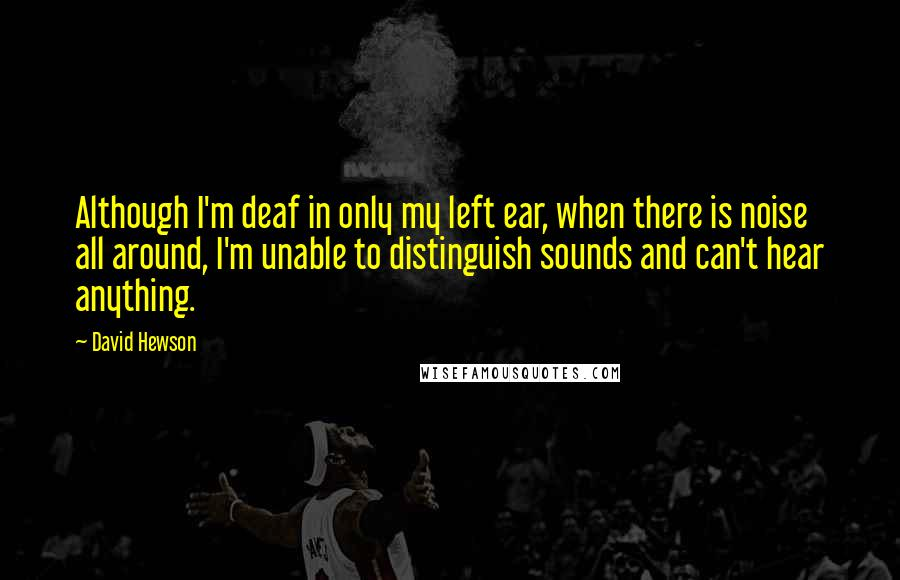 David Hewson quotes: Although I'm deaf in only my left ear, when there is noise all around, I'm unable to distinguish sounds and can't hear anything.