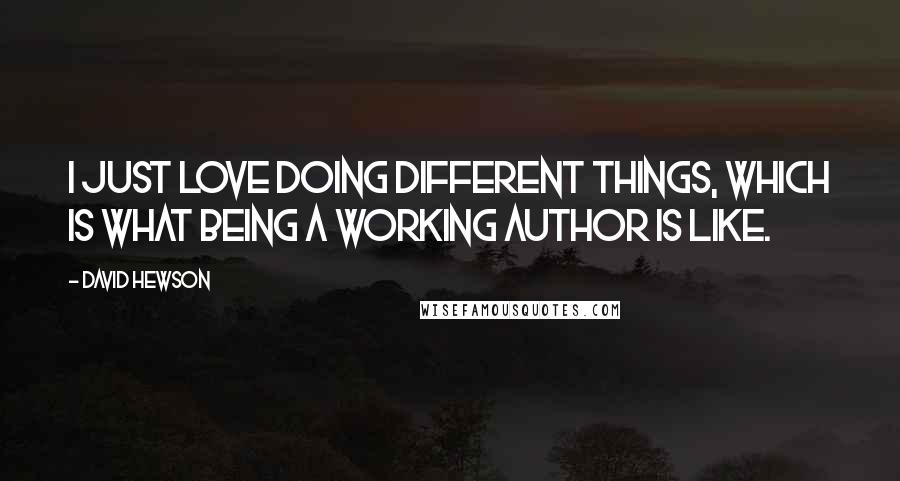 David Hewson quotes: I just love doing different things, which is what being a working author is like.