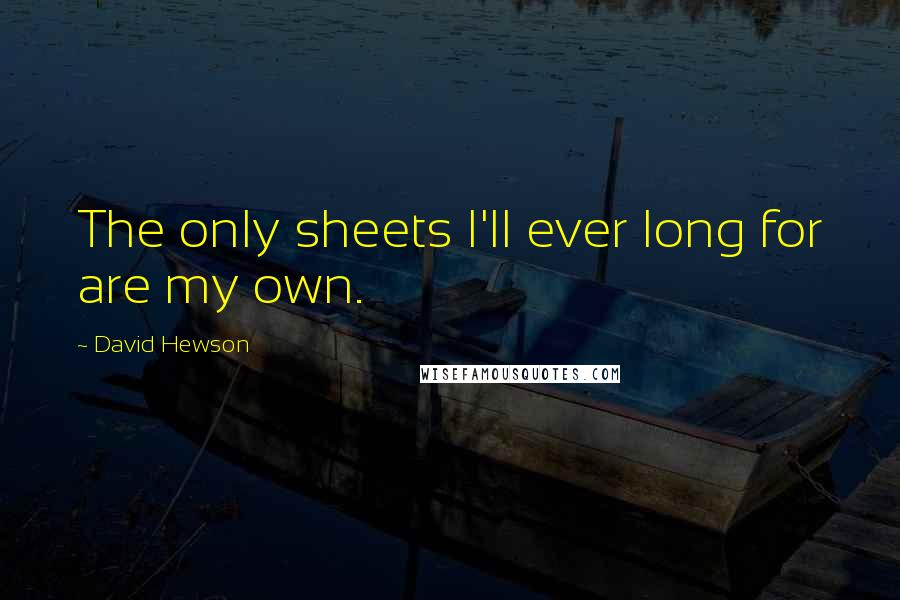 David Hewson quotes: The only sheets I'll ever long for are my own.