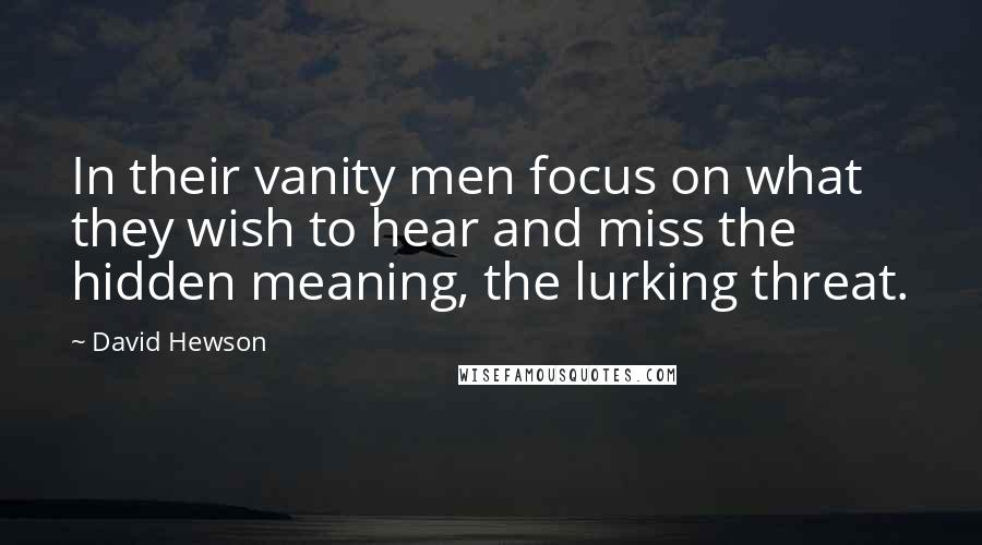 David Hewson quotes: In their vanity men focus on what they wish to hear and miss the hidden meaning, the lurking threat.