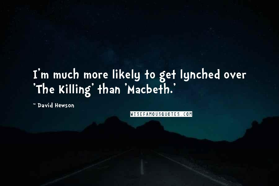 David Hewson quotes: I'm much more likely to get lynched over 'The Killing' than 'Macbeth.'