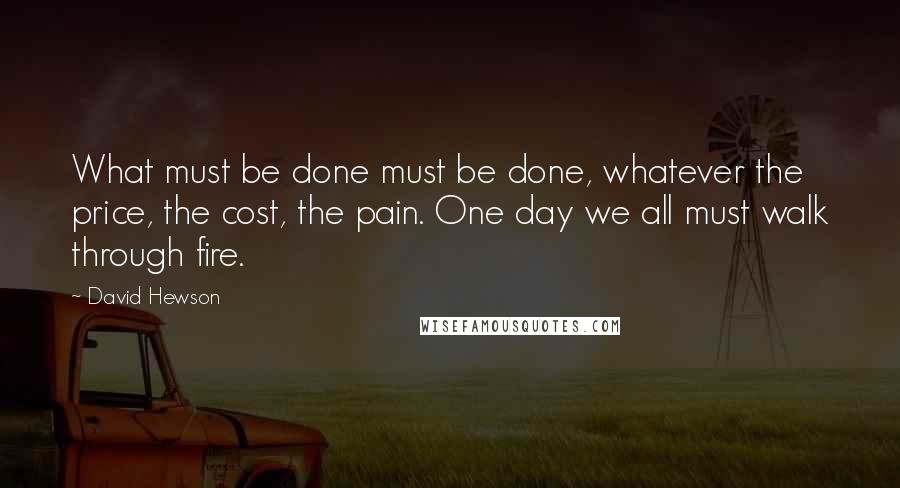 David Hewson quotes: What must be done must be done, whatever the price, the cost, the pain. One day we all must walk through fire.