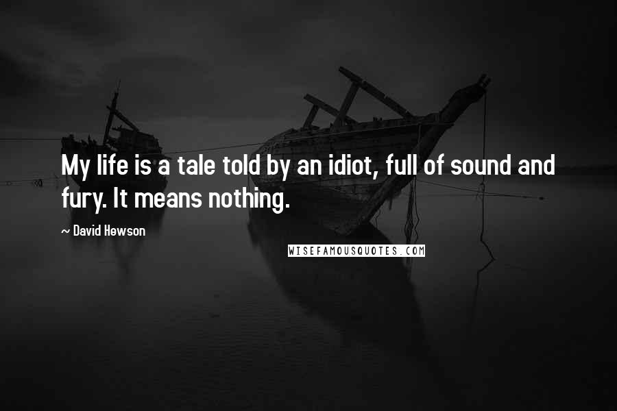 David Hewson quotes: My life is a tale told by an idiot, full of sound and fury. It means nothing.