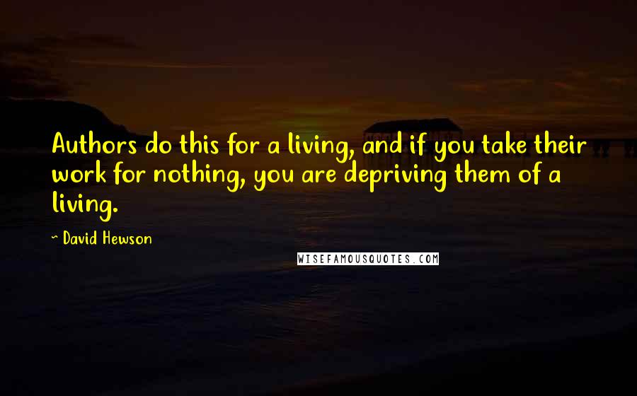 David Hewson quotes: Authors do this for a living, and if you take their work for nothing, you are depriving them of a living.