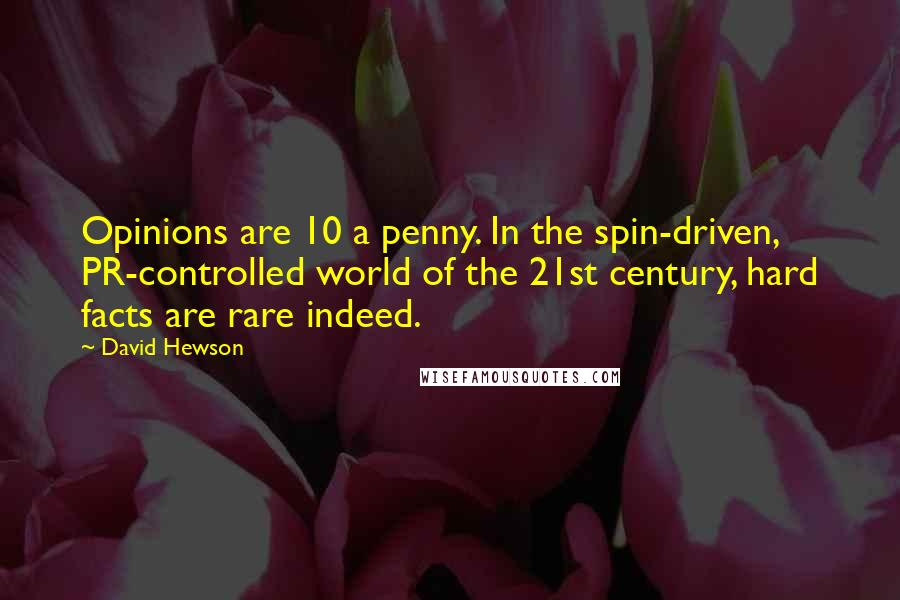 David Hewson quotes: Opinions are 10 a penny. In the spin-driven, PR-controlled world of the 21st century, hard facts are rare indeed.
