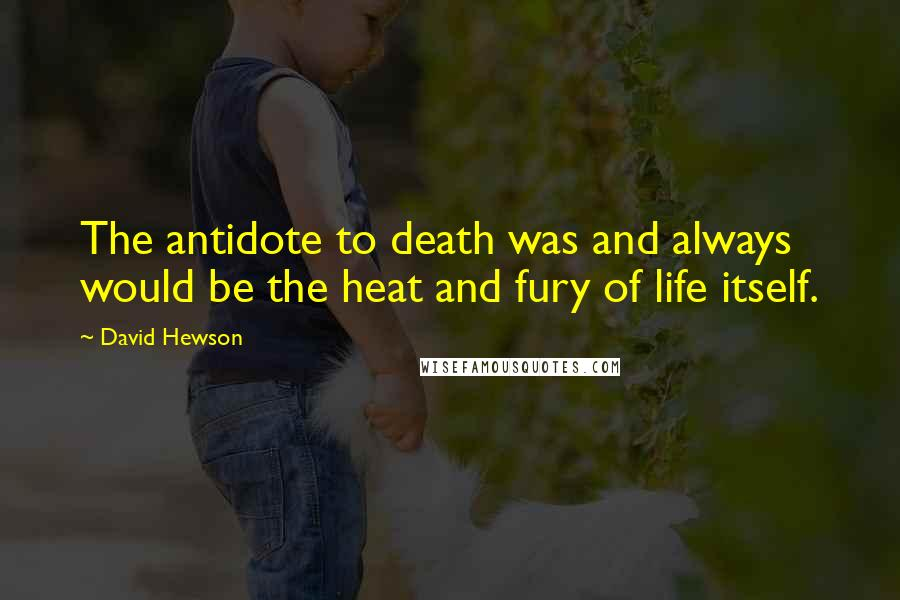 David Hewson quotes: The antidote to death was and always would be the heat and fury of life itself.