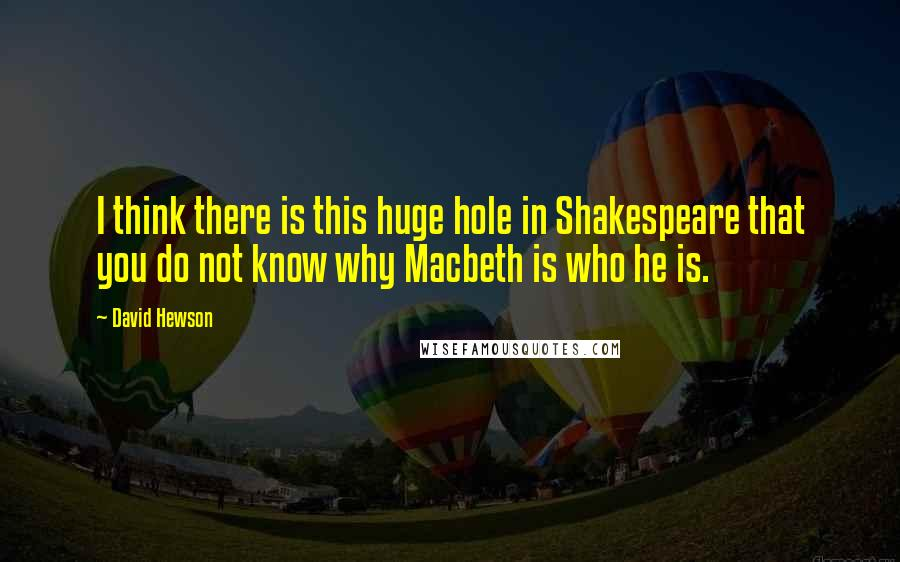 David Hewson quotes: I think there is this huge hole in Shakespeare that you do not know why Macbeth is who he is.