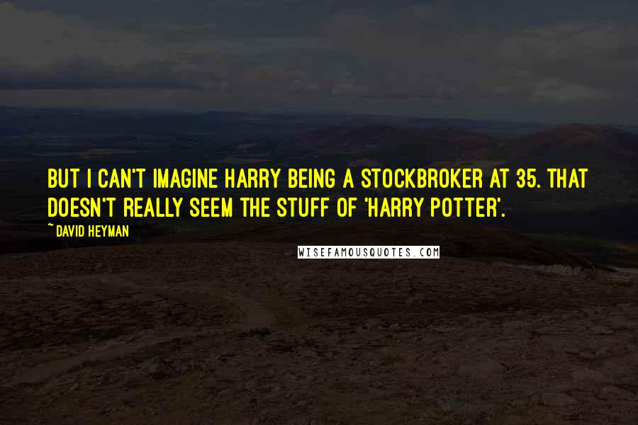 David Heyman quotes: But I can't imagine Harry being a stockbroker at 35. That doesn't really seem the stuff of 'Harry Potter'.