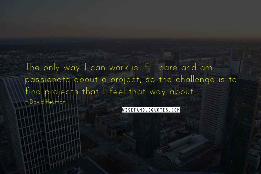 David Heyman quotes: The only way I can work is if I care and am passionate about a project, so the challenge is to find projects that I feel that way about.