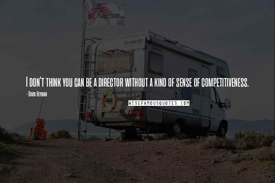 David Heyman quotes: I don't think you can be a director without a kind of sense of competitiveness.