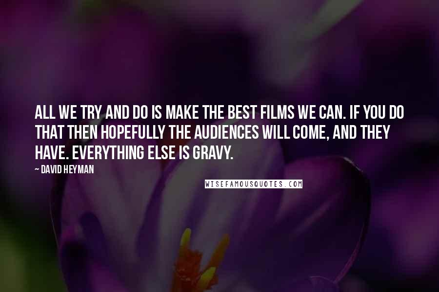 David Heyman quotes: All we try and do is make the best films we can. If you do that then hopefully the audiences will come, and they have. Everything else is gravy.