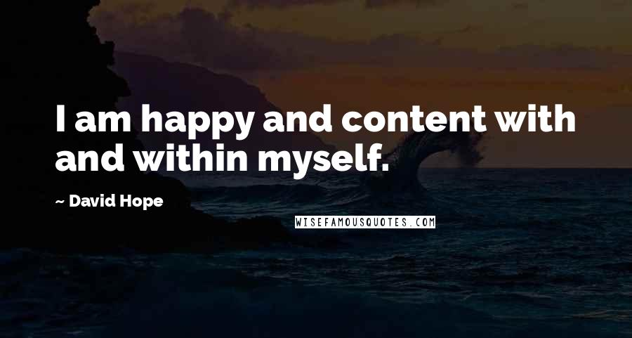 David Hope quotes: I am happy and content with and within myself.