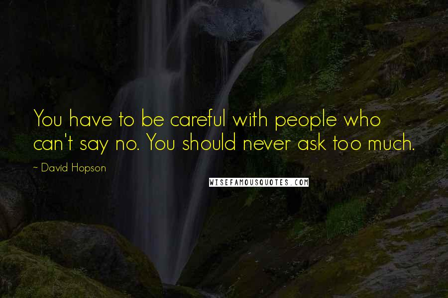 David Hopson quotes: You have to be careful with people who can't say no. You should never ask too much.