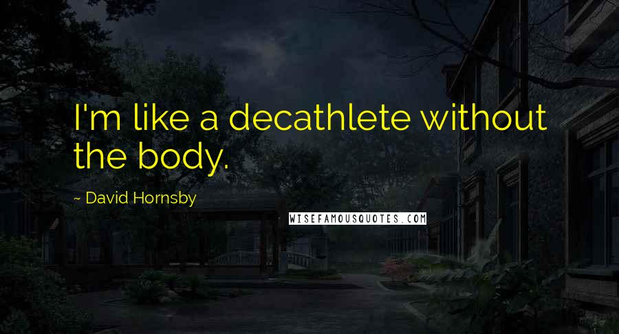 David Hornsby quotes: I'm like a decathlete without the body.
