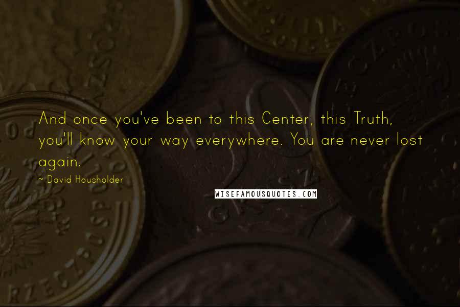 David Housholder quotes: And once you've been to this Center, this Truth, you'll know your way everywhere. You are never lost again.