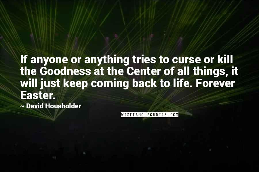 David Housholder quotes: If anyone or anything tries to curse or kill the Goodness at the Center of all things, it will just keep coming back to life. Forever Easter.