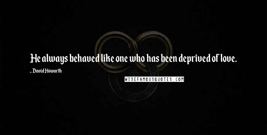 David Howarth quotes: He always behaved like one who has been deprived of love.