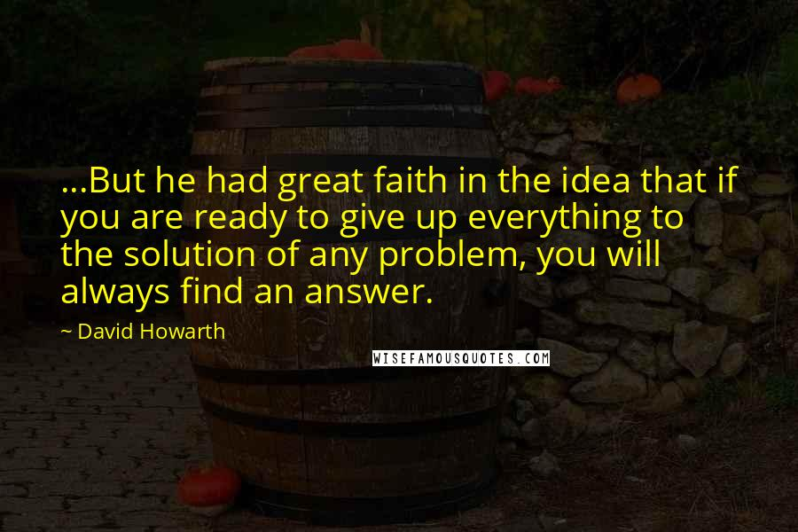 David Howarth quotes: ...But he had great faith in the idea that if you are ready to give up everything to the solution of any problem, you will always find an answer.